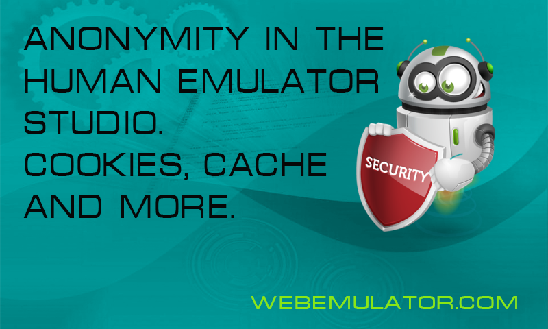 Anonymity in Human Emulator Studio. Cookies, cache and more.